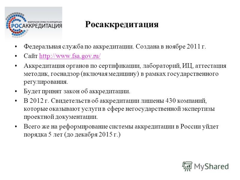 Росаккредитация Федеральная служба по аккредитации. Создана в ноябре 2011 г. Сайт http://www.fsa.gov.ru/http://www.fsa.gov.ru/ Аккредитация органов по сертификации, лабораторий, ИЦ, аттестация методик, госнадзор (включая медицину) в рамках государств