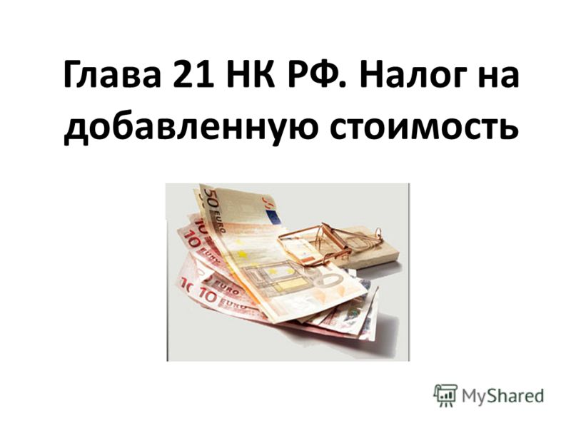 Глава 21 НК РФ. Налог на добавленную стоимость