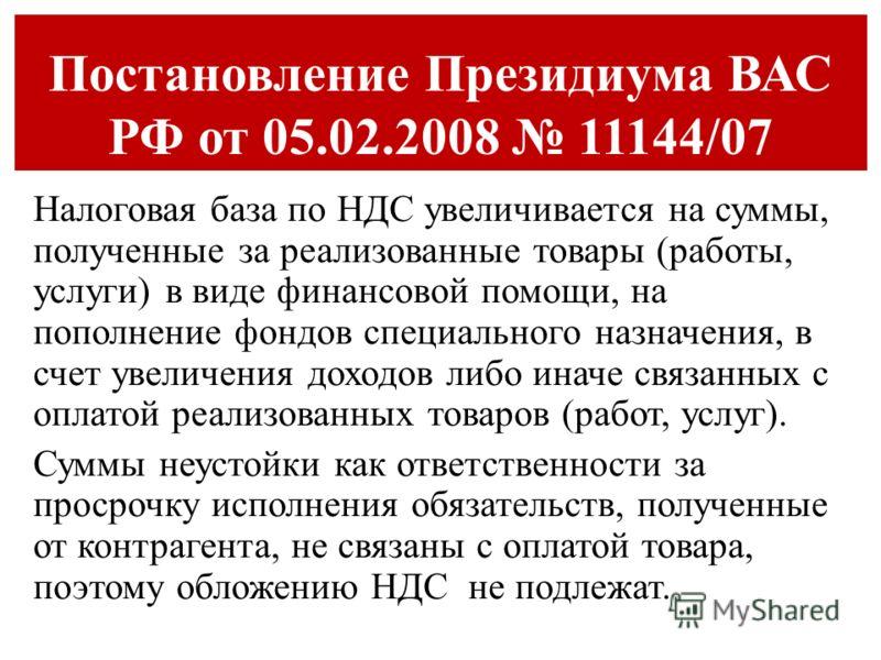 Постановление Президиума ВАС РФ от 05.02.2008 11144/07 Налоговая база по НДС увеличивается на суммы, полученные за реализованные товары (работы, услуги) в виде финансовой помощи, на пополнение фондов специального назначения, в счет увеличения доходов
