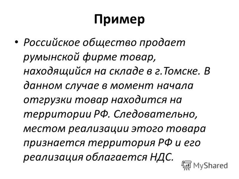Пример Российское общество продает румынской фирме товар, находящийся на складе в г.Томске. В данном случае в момент начала отгрузки товар находится на территории РФ. Следовательно, местом реализации этого товара признается территория РФ и его реализ