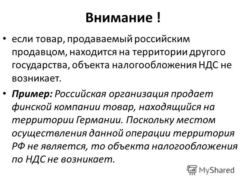 Внимание ! если товар, продаваемый российским продавцом, находится на территории другого государства, объекта налогообложения НДС не возникает. Пример: Российская организация продает финской компании товар, находящийся на территории Германии. Посколь