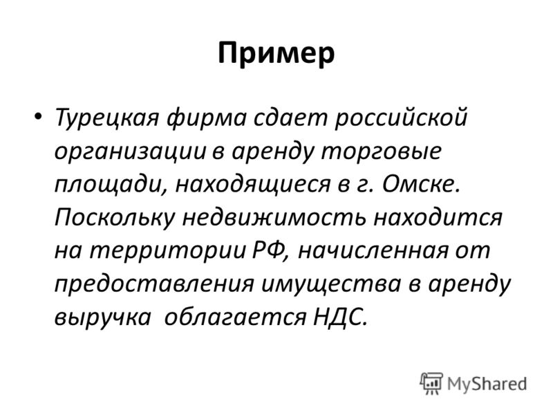 Пример Турецкая фирма сдает российской организации в аренду торговые площади, находящиеся в г. Омске. Поскольку недвижимость находится на территории РФ, начисленная от предоставления имущества в аренду выручка облагается НДС.