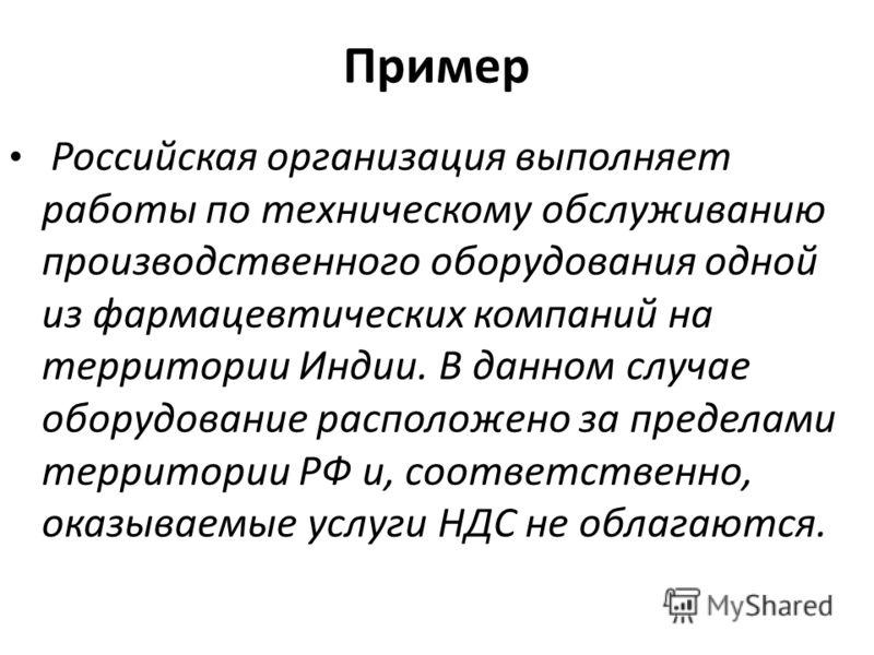 Пример Российская организация выполняет работы по техническому обслуживанию производственного оборудования одной из фармацевтических компаний на территории Индии. В данном случае оборудование расположено за пределами территории РФ и, соответственно,