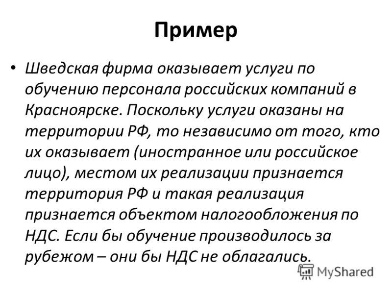 Пример Шведская фирма оказывает услуги по обучению персонала российских компаний в Красноярске. Поскольку услуги оказаны на территории РФ, то независимо от того, кто их оказывает (иностранное или российское лицо), местом их реализации признается терр