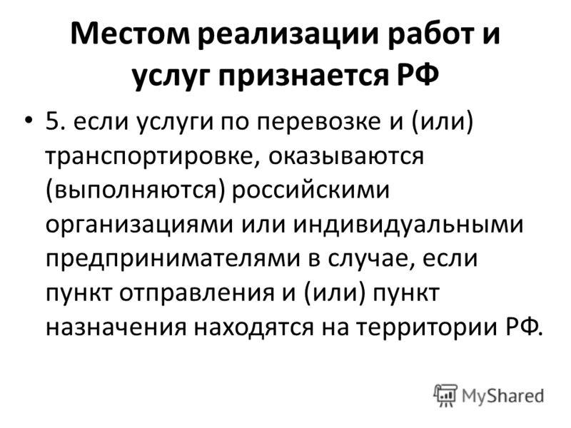 Местом реализации работ и услуг признается РФ 5. если услуги по перевозке и (или) транспортировке, оказываются (выполняются) российскими организациями или индивидуальными предпринимателями в случае, если пункт отправления и (или) пункт назначения нах