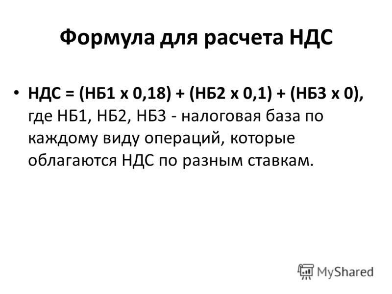 Формула для расчета НДС НДС = (НБ1 х 0,18) + (НБ2 х 0,1) + (НБ3 х 0), где НБ1, НБ2, НБ3 - налоговая база по каждому виду операций, которые облагаются НДС по разным ставкам.