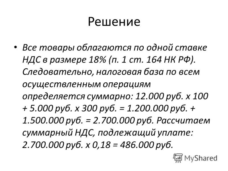 Решение Все товары облагаются по одной ставке НДС в размере 18% (п. 1 ст. 164 НК РФ). Следовательно, налоговая база по всем осуществленным операциям определяется суммарно: 12.000 руб. х 100 + 5.000 руб. х 300 руб. = 1.200.000 руб. + 1.500.000 руб. =