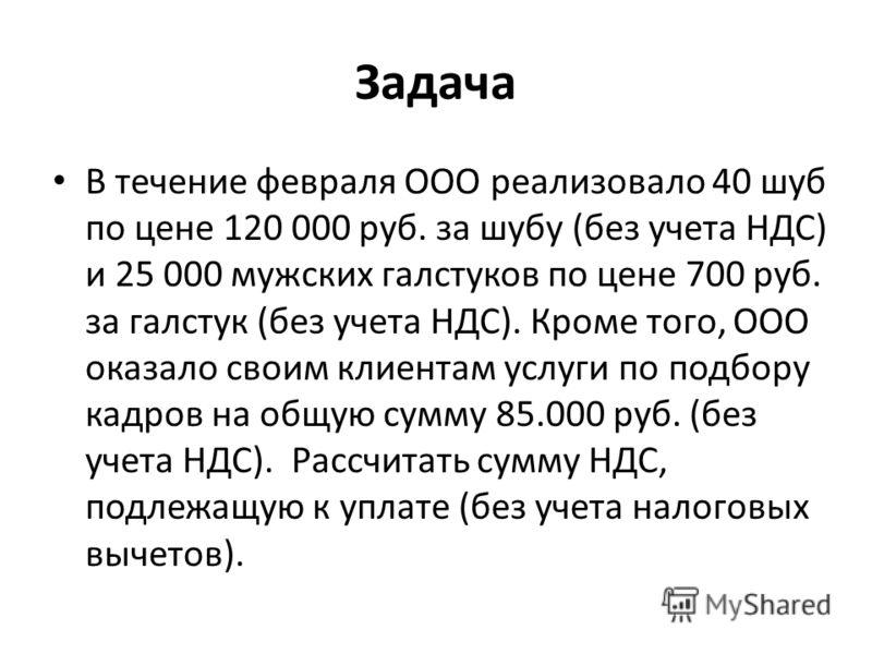 Задача В течение февраля ООО реализовало 40 шуб по цене 120 000 руб. за шубу (без учета НДС) и 25 000 мужских галстуков по цене 700 руб. за галстук (без учета НДС). Кроме того, ООО оказало своим клиентам услуги по подбору кадров на общую сумму 85.000