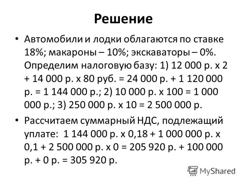 Решение Автомобили и лодки облагаются по ставке 18%; макароны – 10%; экскаваторы – 0%. Определим налоговую базу: 1) 12 000 р. х 2 + 14 000 р. х 80 руб. = 24 000 р. + 1 120 000 р. = 1 144 000 р.; 2) 10 000 р. х 100 = 1 000 000 р.; 3) 250 000 р. х 10 =