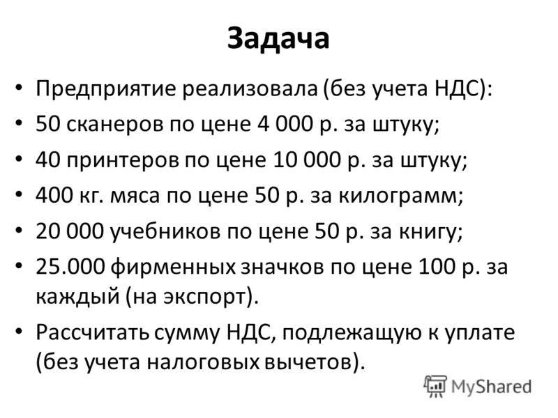 Задача Предприятие реализовала (без учета НДС): 50 сканеров по цене 4 000 р. за штуку; 40 принтеров по цене 10 000 р. за штуку; 400 кг. мяса по цене 50 р. за килограмм; 20 000 учебников по цене 50 р. за книгу; 25.000 фирменных значков по цене 100 р.