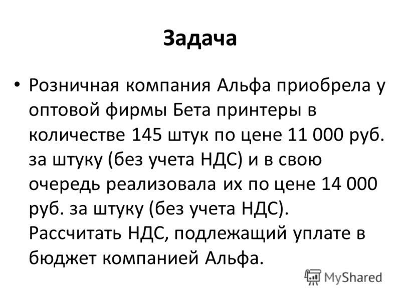 Задача Розничная компания Альфа приобрела у оптовой фирмы Бета принтеры в количестве 145 штук по цене 11 000 руб. за штуку (без учета НДС) и в свою очередь реализовала их по цене 14 000 руб. за штуку (без учета НДС). Рассчитать НДС, подлежащий уплате