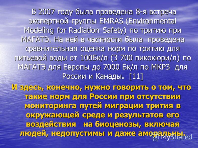 В 2007 году была проведена 8-я встреча экспертной группы EMRAS (Environmental Modeling for Radiation Safety) по тритию при МАГАТЭ. На ней в частности была проведена сравнительная оценка норм по тритию для питьевой воды от 100Бк/л (3 700 пикокюри/л) п