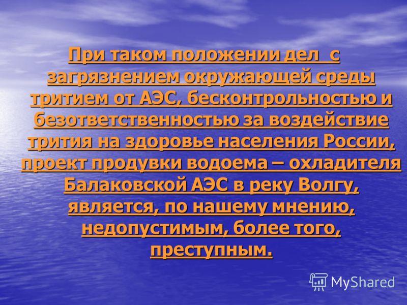 При таком положении дел с загрязнением окружающей среды тритием от АЭС, бесконтрольностью и безответственностью за воздействие трития на здоровье населения России, проект продувки водоема – охладителя Балаковской АЭС в реку Волгу, является, по нашему