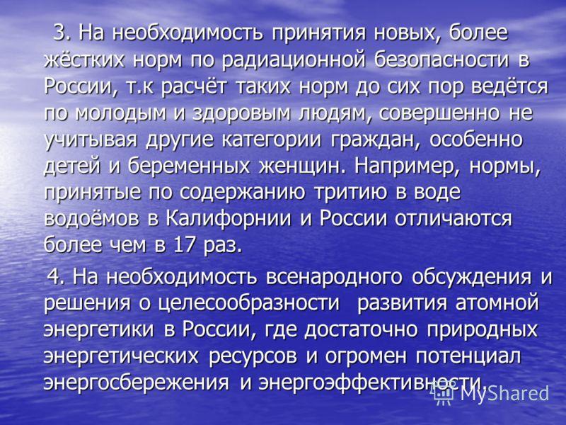 3. На необходимость принятия новых, более жёстких норм по радиационной безопасности в России, т.к расчёт таких норм до сих пор ведётся по молодым и здоровым людям, совершенно не учитывая другие категории граждан, особенно детей и беременных женщин. Н