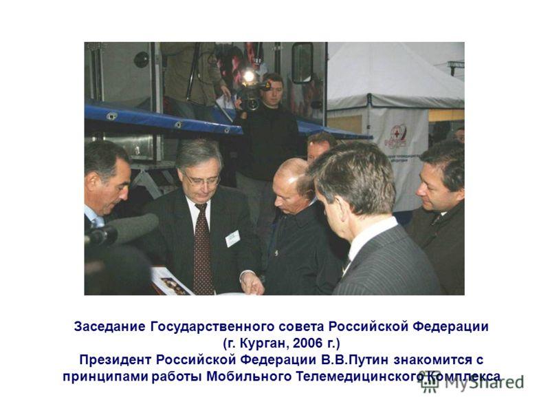 Заседание Государственного совета Российской Федерации (г. Курган, 2006 г.) Президент Российской Федерации В.В.Путин знакомится с принципами работы Мобильного Телемедицинского Комплекса