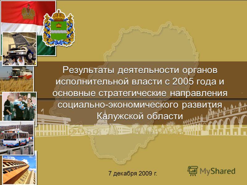Результаты деятельности органов исполнительной власти с 2005 года и основные стратегические направления социально-экономического развития Калужской области 7 декабря 2009 г.