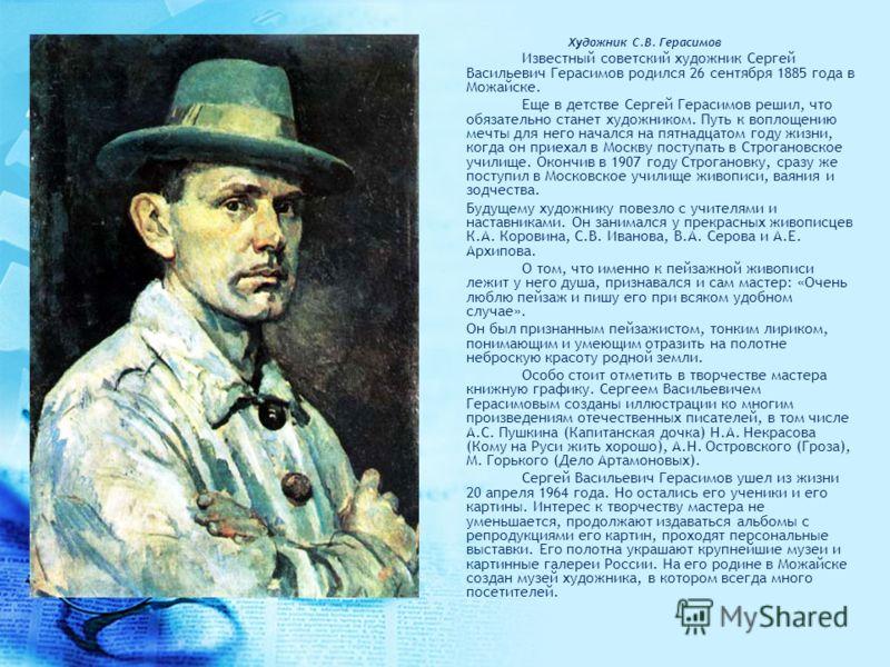 Художник С.В. Герасимов Известный советский художник Сергей Васильевич Герасимов родился 26 сентября 1885 года в Можайске. Еще в детстве Сергей Герасимов решил, что обязательно станет художником. Путь к воплощению мечты для него начался на пятнадцато