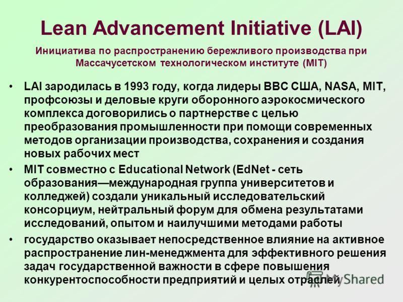 Lean Advancement Initiative (LAI) LAI зародилась в 1993 году, когда лидеры ВВС США, NASA, MIT, профсоюзы и деловые круги оборонного аэрокосмического комплекса договорились о партнерстве с целью преобразования промышленности при помощи современных мет