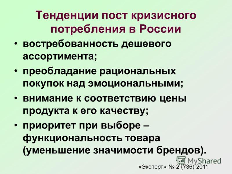 Тенденции пост кризисного потребления в России востребованность дешевого ассортимента; преобладание рациональных покупок над эмоциональными; внимание к соответствию цены продукта к его качеству; приоритет при выборе – функциональность товара (уменьше