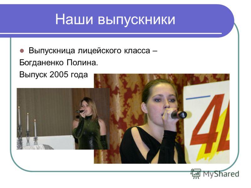 Наши выпускники Выпускница лицейского класса – Богданенко Полина. Выпуск 2005 года