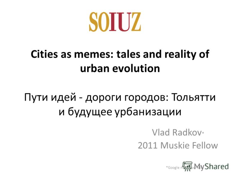 Cities as memes: tales and reality of urban evolution Пути идей - дороги городов: Тольятти и будущее урбанизации Vlad Radkov * 2011 Muskie Fellow *Google me if you will