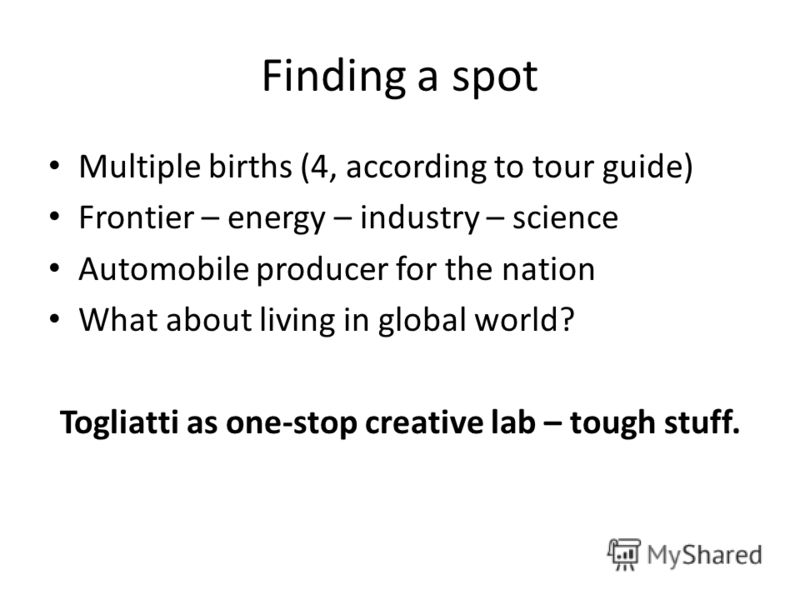 Finding a spot Multiple births (4, according to tour guide) Frontier – energy – industry – science Automobile producer for the nation What about living in global world? Togliatti as one-stop creative lab – tough stuff.