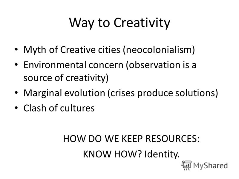 Way to Creativity Myth of Creative cities (neocolonialism) Environmental concern (observation is a source of creativity) Marginal evolution (crises produce solutions) Clash of cultures HOW DO WE KEEP RESOURCES: KNOW HOW? Identity.