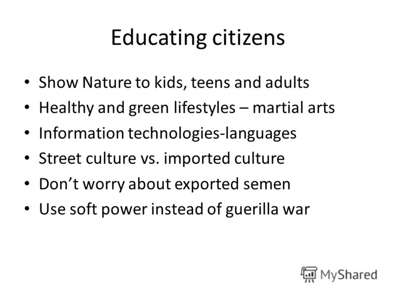 Educating citizens Show Nature to kids, teens and adults Healthy and green lifestyles – martial arts Information technologies-languages Street culture vs. imported culture Dont worry about exported semen Use soft power instead of guerilla war