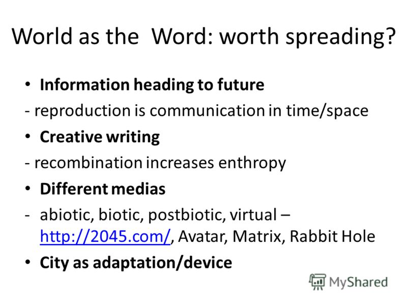 World as the Word: worth spreading? Information heading to future - reproduction is communication in time/space Creative writing - recombination increases enthropy Different medias -abiotic, biotic, postbiotic, virtual – http://2045.com/, Avatar, Mat