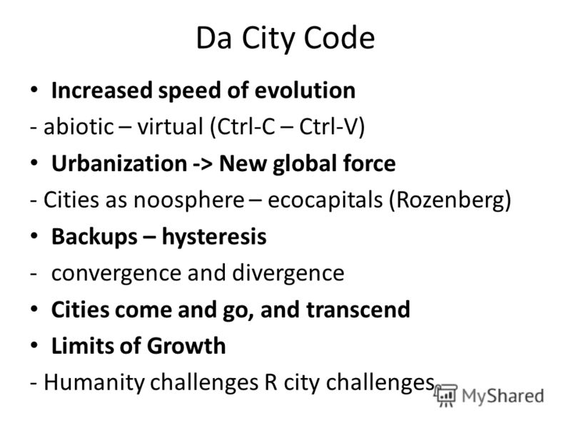 Da City Code Increased speed of evolution - abiotic – virtual (Ctrl-C – Ctrl-V) Urbanization -> New global force - Cities as noosphere – ecocapitals (Rozenberg) Backups – hysteresis -convergence and divergence Cities come and go, and transcend Limits