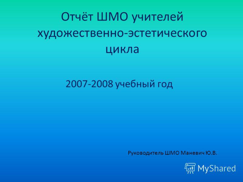 Отчёт ШМО учителей художественно-эстетического цикла 2007-2008 учебный год Руководитель ШМО Маневич Ю.В.