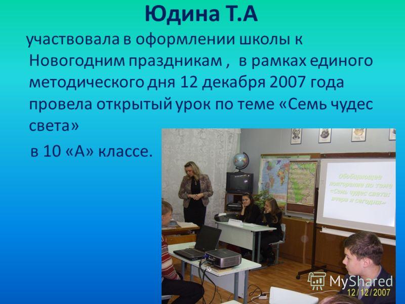 Юдина Т.А участвовала в оформлении школы к Новогодним праздникам, в рамках единого методического дня 12 декабря 2007 года провела открытый урок по теме «Семь чудес света» в 10 «А» классе.