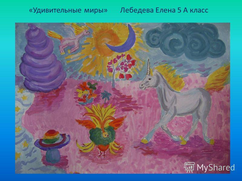 «Удивительные миры» Лебедева Елена 5 А класс