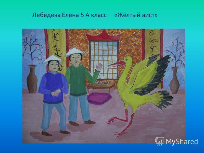 Лебедева Елена 5 А класс «Жёлтый аист»