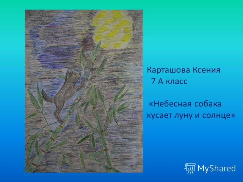 Карташова Ксения 7 А класс «Небесная собака кусает луну и солнце»