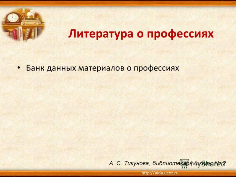 Литература о профессиях Банк данных материалов о профессиях А. С. Тикунова, библиотекарь школы 2