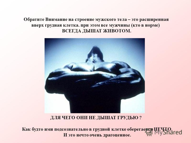 Обратите Внимание на строение мужского тела – это расширенная вверх грудная клетка. при этом все мужчины (кто в норме) ВСЕГДА ДЫШАТ ЖИВОТОМ. ДЛЯ ЧЕГО ОНИ НЕ ДЫШАТ ГРУДЬЮ ? Как будто ими подсознательно в грудной клетке оберегается НЕЧТО. И это нечто о