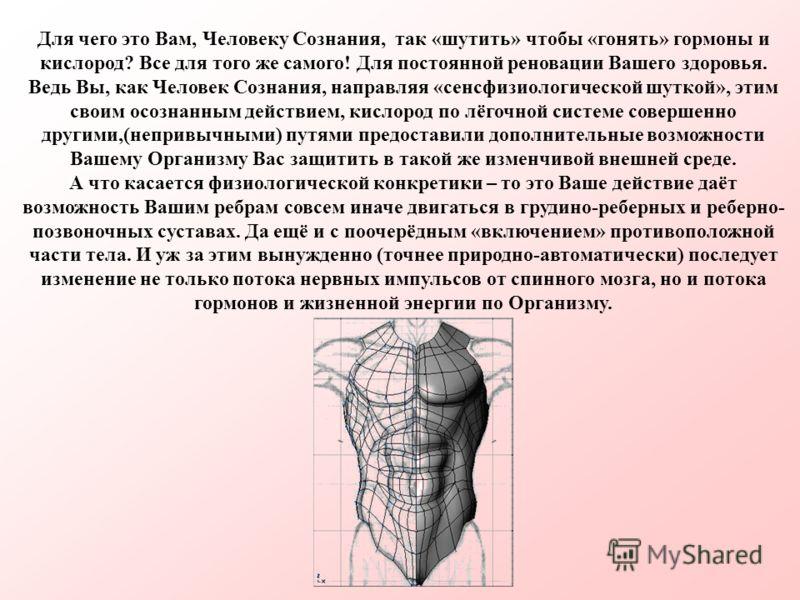 Для чего это Вам, Человеку Сознания, так «шутить» чтобы «гонять» гормоны и кислород? Все для того же самого! Для постоянной реновации Вашего здоровья. Ведь Вы, как Человек Сознания, направляя «сенсфизиологической шуткой», этим своим осознанным действ