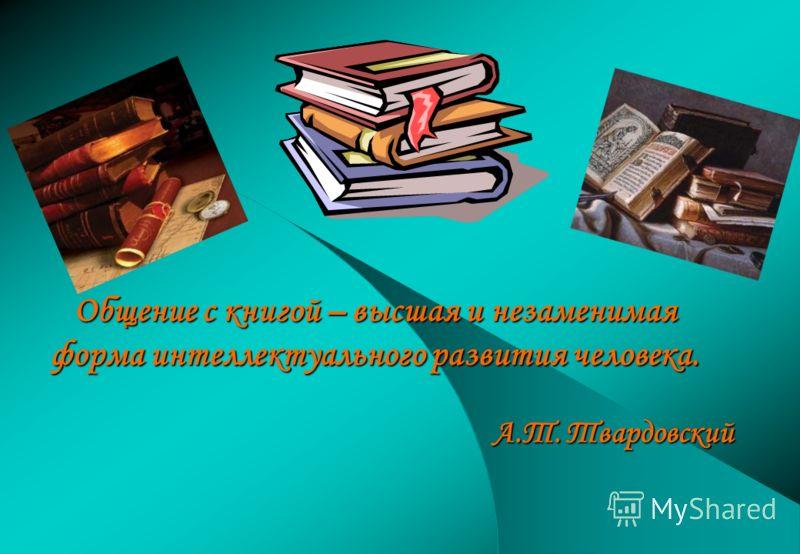 Общение с книгой – высшая и незаменимая форма интеллектуального развития человека. А.Т. Твардовский А.Т. Твардовский