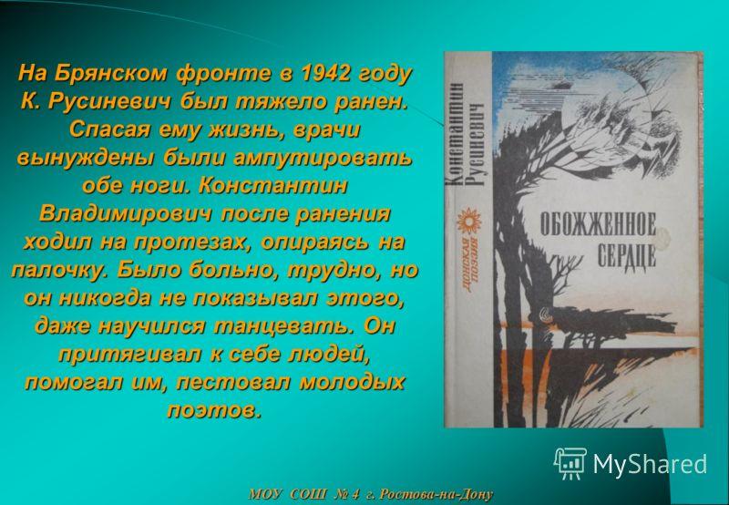 На Брянском фронте в 1942 году К. Русиневич был тяжело ранен. Спасая ему жизнь, врачи вынуждены были ампутировать обе ноги. Константин Владимирович после ранения ходил на протезах, опираясь на палочку. Было больно, трудно, но он никогда не показывал