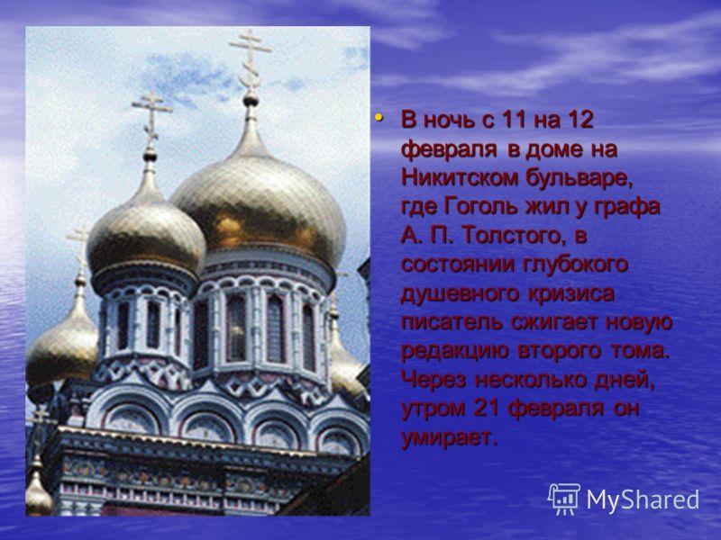 В ночь с 11 на 12 февраля в доме на Никитском бульваре, где Гоголь жил у графа А. П. Толстого, в состоянии глубокого душевного кризиса писатель сжигает новую редакцию второго тома. Через несколько дней, утром 21 февраля он умирает. В ночь с 11 на 12