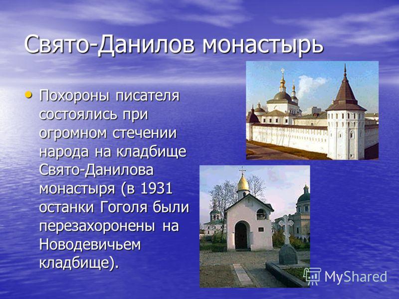 Свято-Данилов монастырь Похороны писателя состоялись при огромном стечении народа на кладбище Свято-Данилова монастыря (в 1931 останки Гоголя были перезахоронены на Новодевичьем кладбище). Похороны писателя состоялись при огромном стечении народа на
