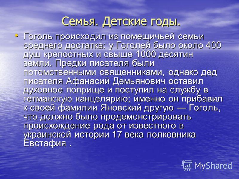 Семья. Детские годы. Гоголь происходил из помещичьей семьи среднего достатка: у Гоголей было около 400 душ крепостных и свыше 1000 десятин земли. Предки писателя были потомственными священниками, однако дед писателя Афанасий Демьянович оставил духовн