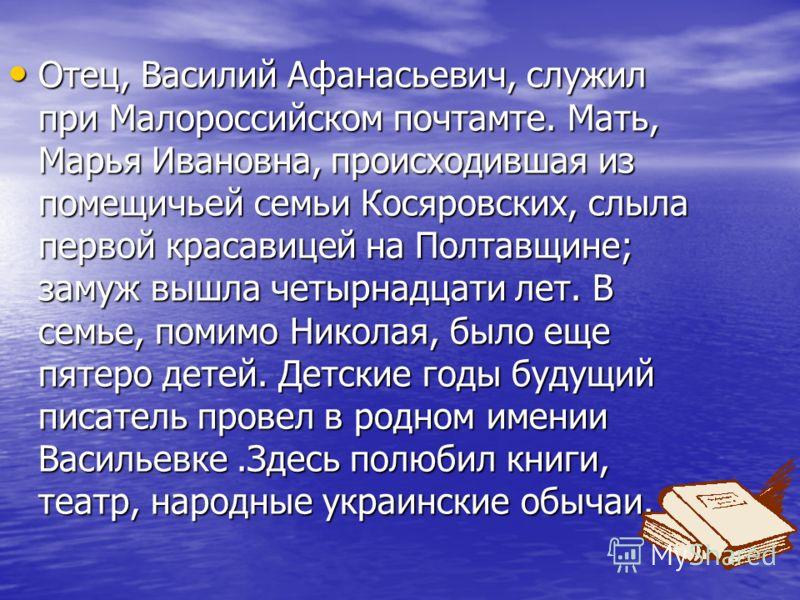 Отец, Василий Афанасьевич, служил при Малороссийском почтамте. Мать, Марья Ивановна, происходившая из помещичьей семьи Косяровских, слыла первой красавицей на Полтавщине; замуж вышла четырнадцати лет. В семье, помимо Николая, было еще пятеро детей. Д