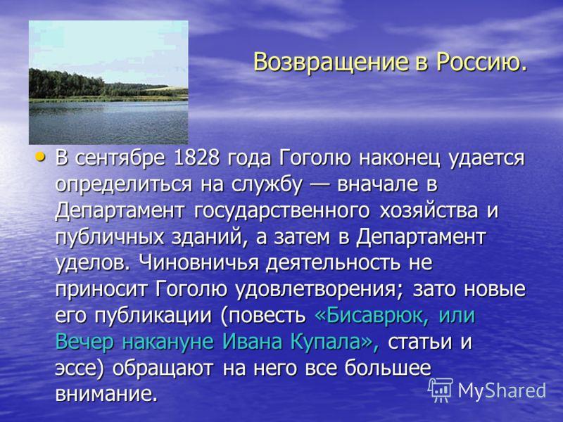 Возвращение в Россию. В сентябре 1828 года Гоголю наконец удается определиться на службу вначале в Департамент государственного хозяйства и публичных зданий, а затем в Департамент уделов. Чиновничья деятельность не приносит Гоголю удовлетворения; зат