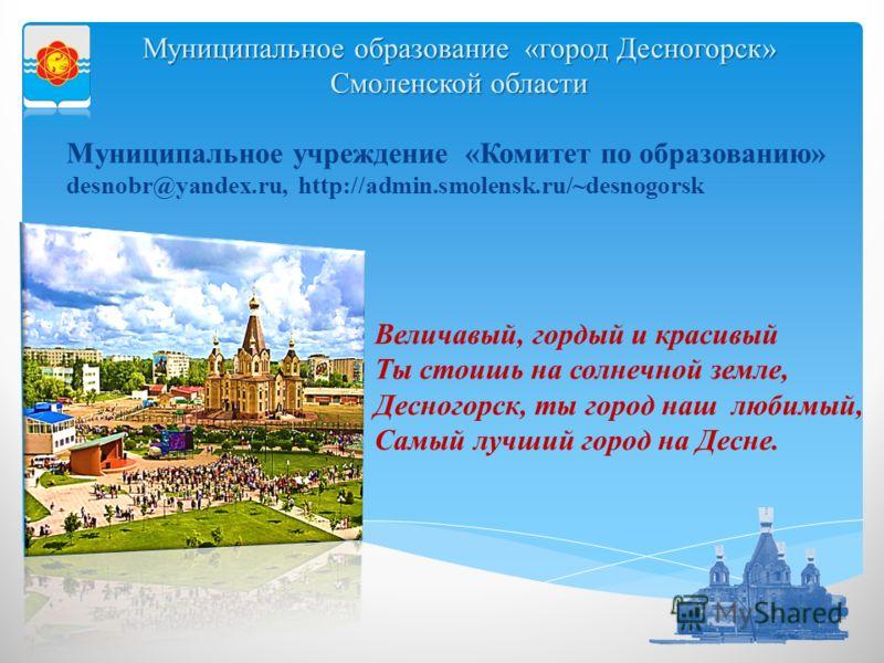 Муниципальное учреждение «Комитет по образованию» desnobr@yandex.ru, http://admin.smolensk.ru/~desnogorsk Величавый, гордый и красивый Ты стоишь на солнечной земле, Десногорск, ты город наш любимый, Самый лучший город на Десне. Муниципальное образова