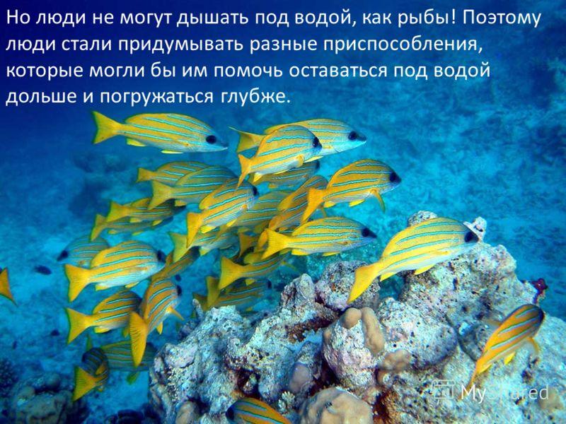 Но люди не могут дышать под водой, как рыбы! Поэтому люди стали придумывать разные приспособления, которые могли бы им помочь оставаться под водой дольше и погружаться глубже.