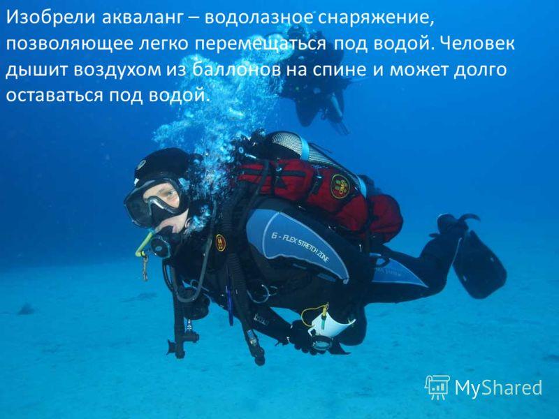 Изобрели акваланг – водолазное снаряжение, позволяющее легко перемещаться под водой. Человек дышит воздухом из баллонов на спине и может долго оставаться под водой.