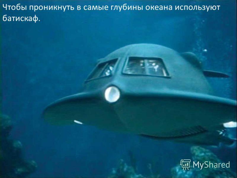 Чтобы проникнуть в самые глубины океана используют батискаф.
