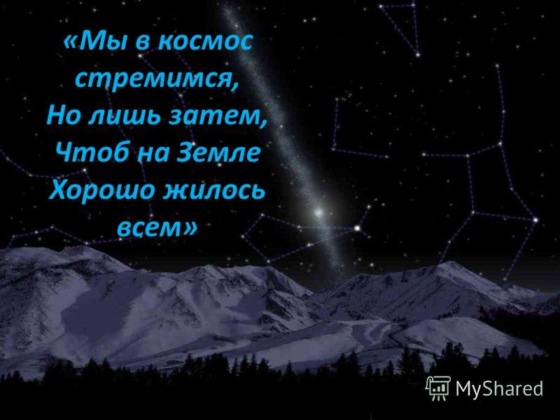 «Мы в космос стремимся, Но лишь затем, Чтоб на Земле Хорошо жилось всем»